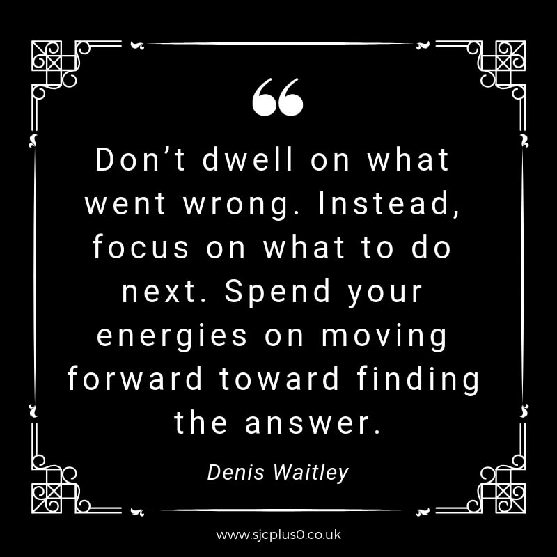 """quote - white text on black background """"Don't dwell on what went wrong. Instead, focus on what to do next. Spend your energies on moving forward toward finding the answer"""" by denis waitley"""